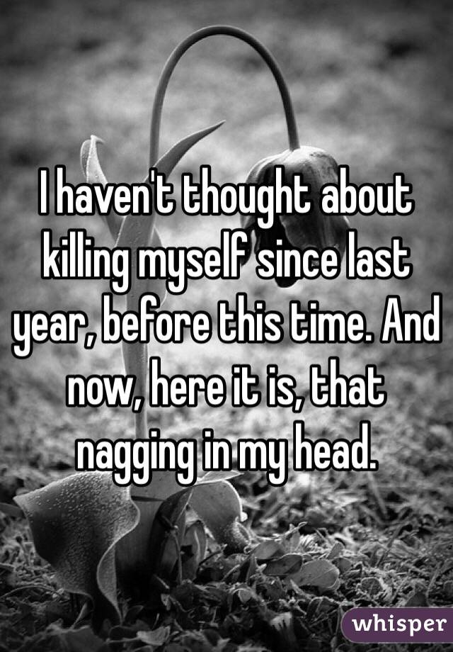 I haven't thought about killing myself since last year, before this time. And now, here it is, that nagging in my head.