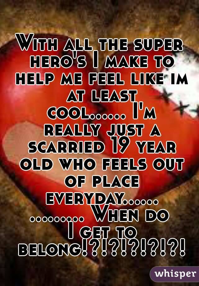 With all the super hero's I make to help me feel like im at least cool...... I'm really just a scarried 19 year old who feels out of place everyday............... When do I get to belong!?!?!?!?!?!
