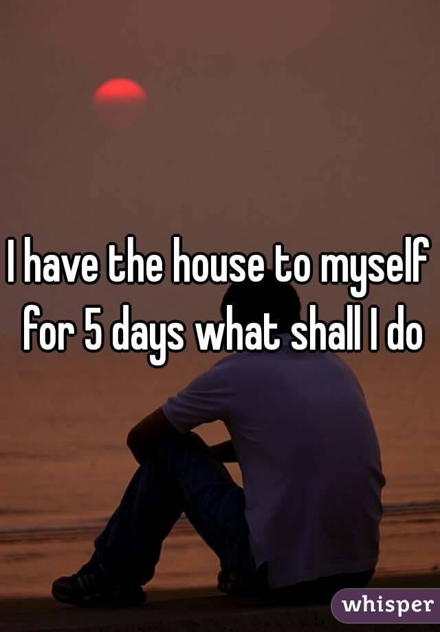 I have the house to myself for 5 days what shall I do