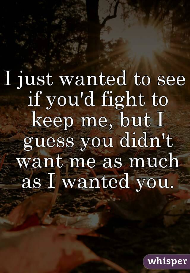 I just wanted to see if you'd fight to keep me, but I guess you didn't want me as much as I wanted you.