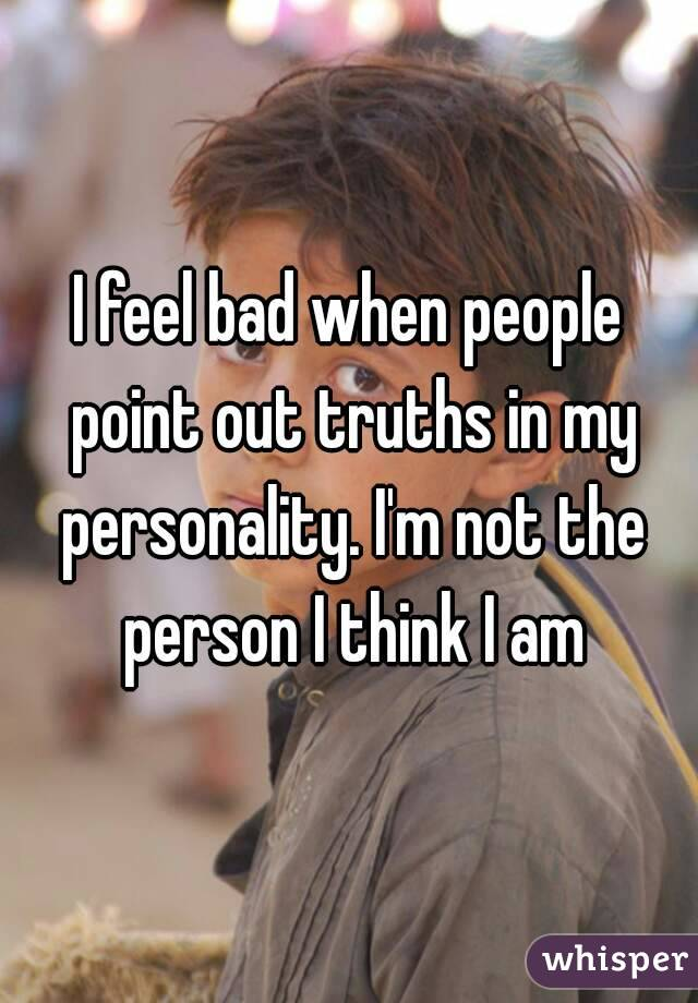 I feel bad when people point out truths in my personality. I'm not the person I think I am