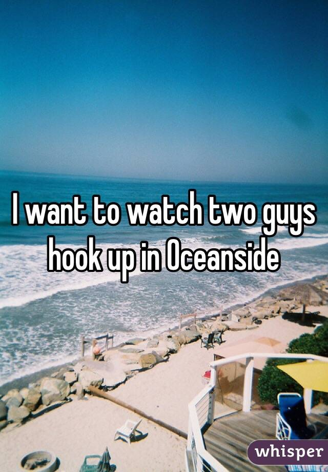 I want to watch two guys hook up in Oceanside