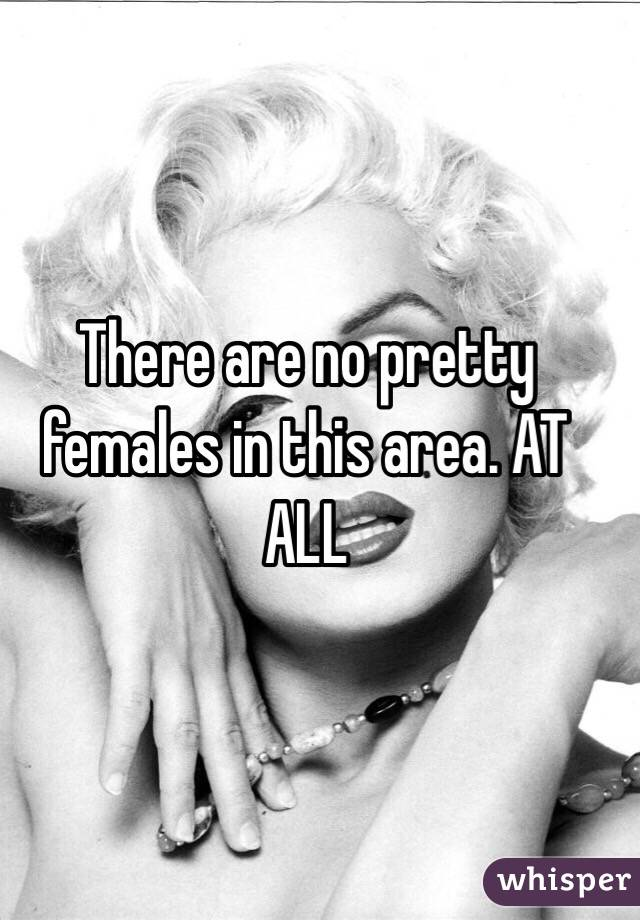 There are no pretty females in this area. AT ALL