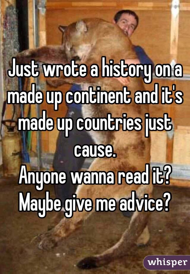 Just wrote a history on a made up continent and it's made up countries just cause. Anyone wanna read it? Maybe give me advice?