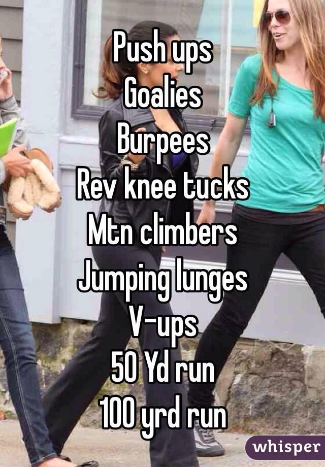 Push ups Goalies Burpees Rev knee tucks Mtn climbers Jumping lunges V-ups 50 Yd run 100 yrd run