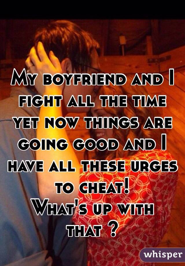 My boyfriend and I fight all the time yet now things are going good and I have all these urges to cheat!  What's up with that ?
