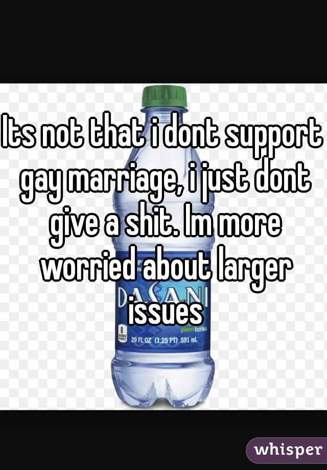 Its not that i dont support gay marriage, i just dont give a shit. Im more worried about larger issues