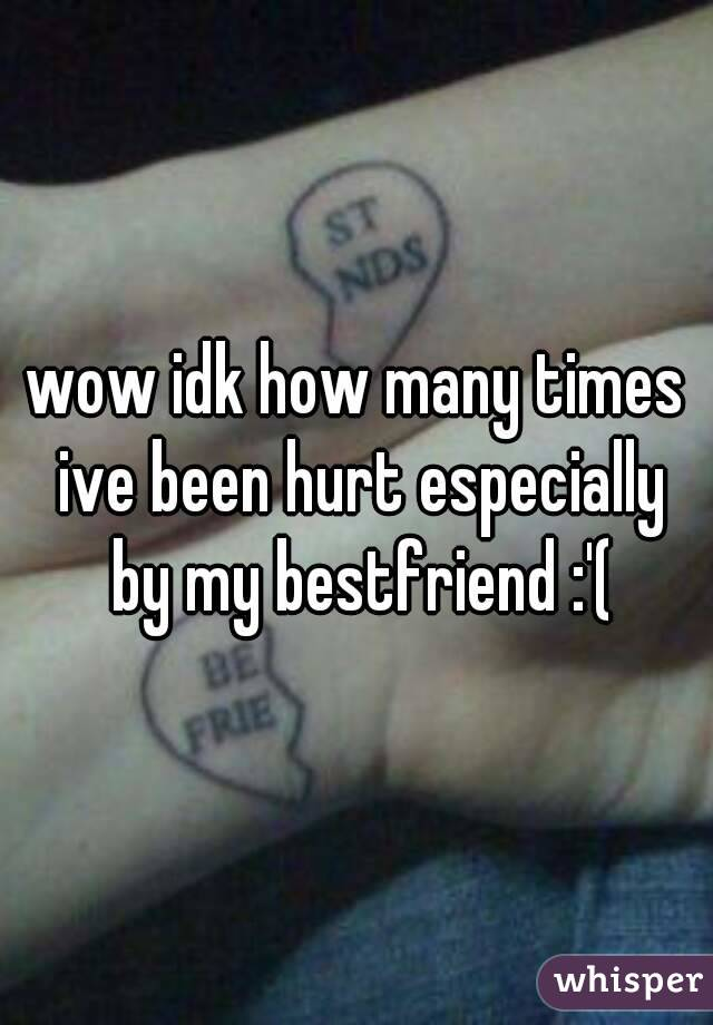 wow idk how many times ive been hurt especially by my bestfriend :'(