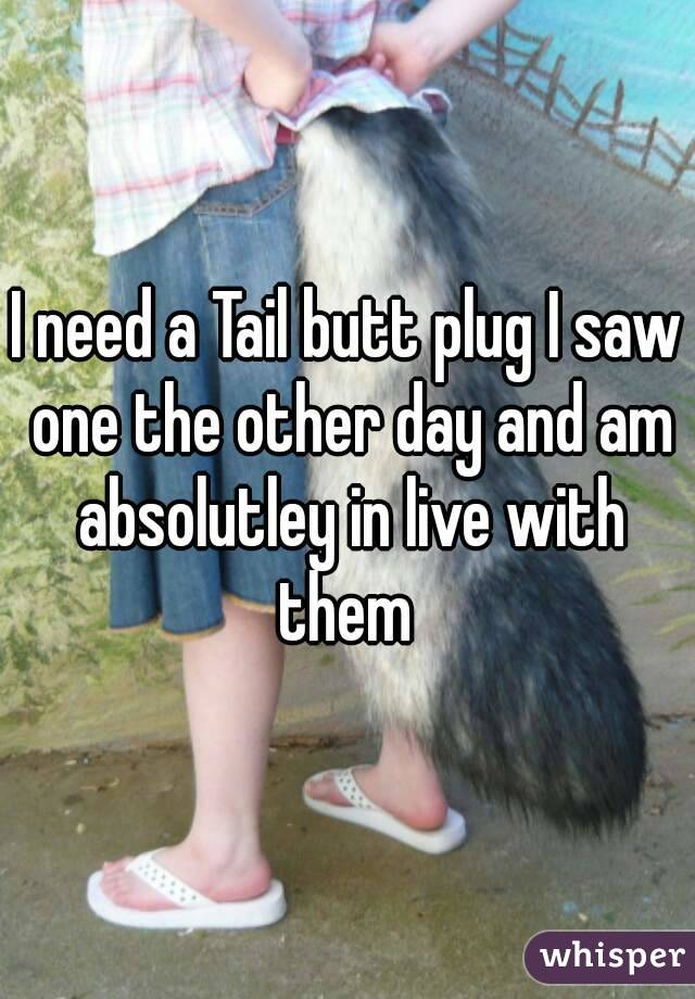 I need a Tail butt plug I saw one the other day and am absolutley in live with them