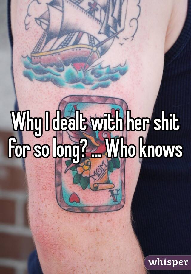 Why I dealt with her shit for so long? ... Who knows