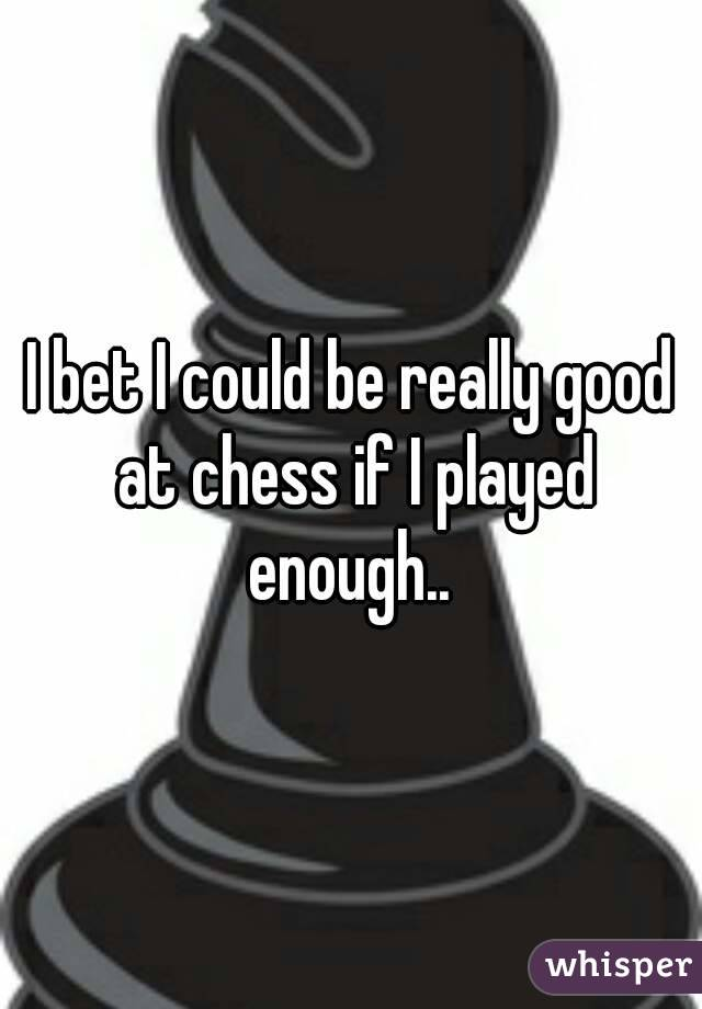 I bet I could be really good at chess if I played enough..