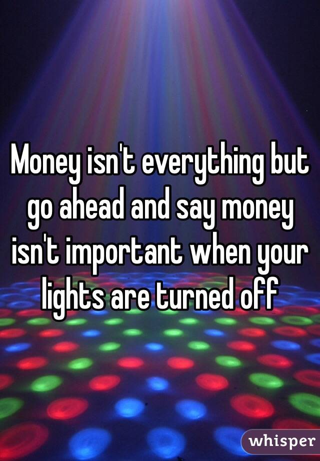 Money isn't everything but go ahead and say money isn't important when your lights are turned off