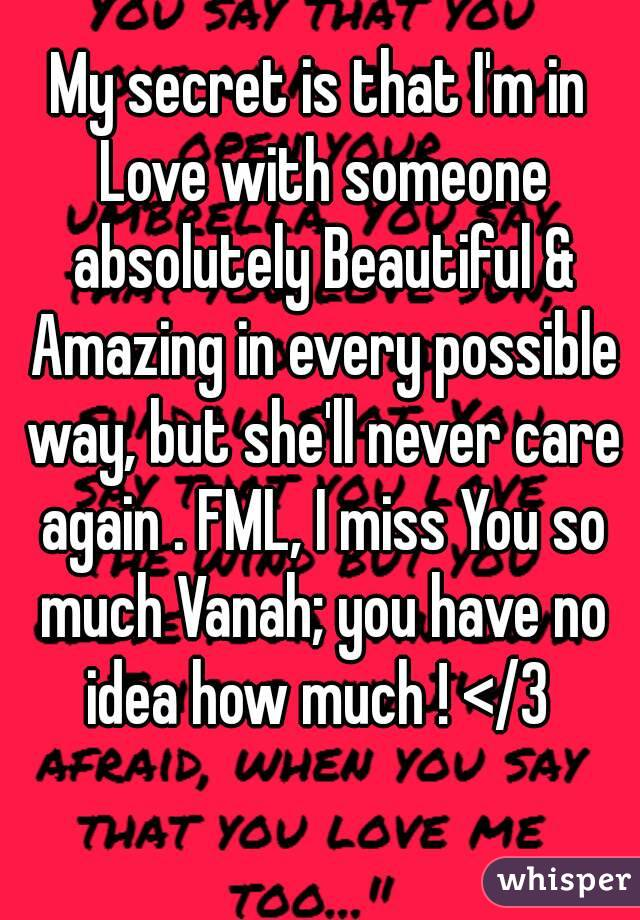 My secret is that I'm in Love with someone absolutely Beautiful & Amazing in every possible way, but she'll never care again . FML, I miss You so much Vanah; you have no idea how much ! </3