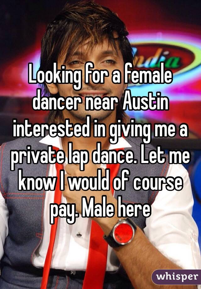Looking for a female dancer near Austin interested in giving me a private lap dance. Let me know I would of course pay. Male here