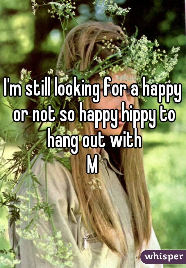I'm still looking for a happy or not so happy hippy to hang out with M