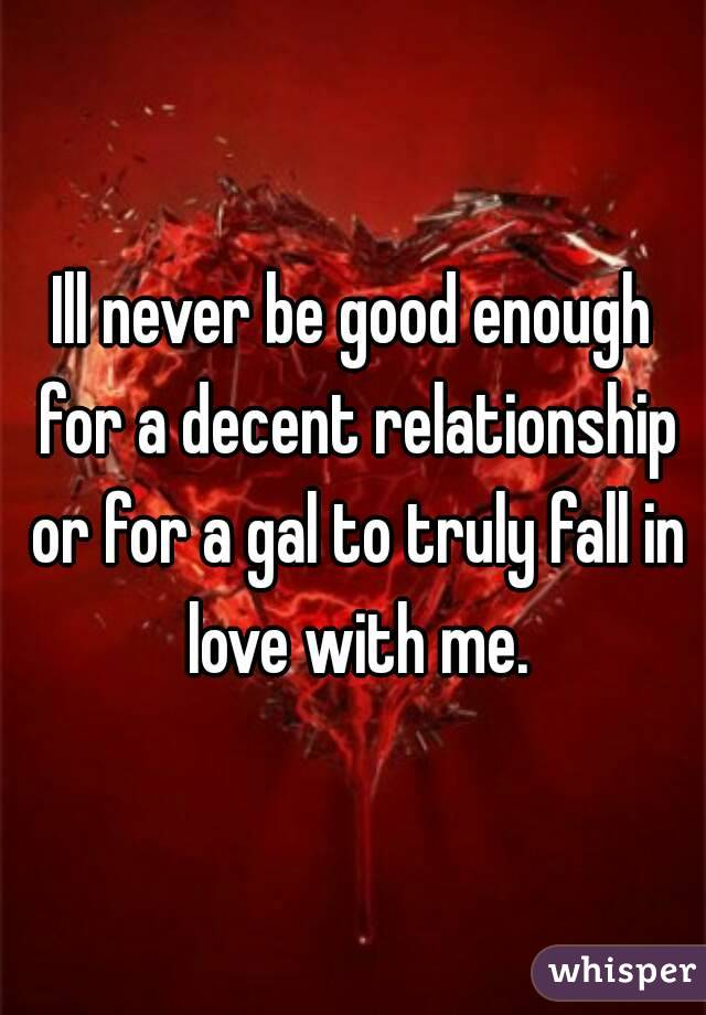 Ill never be good enough for a decent relationship or for a gal to truly fall in love with me.