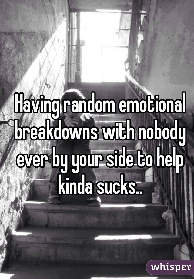 Having random emotional breakdowns with nobody ever by your side to help kinda sucks..