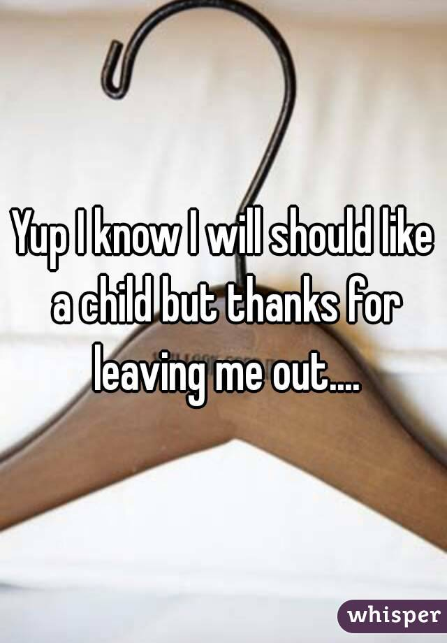 Yup I know I will should like a child but thanks for leaving me out....