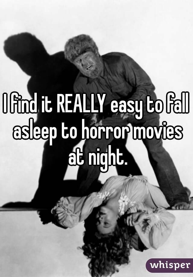 I find it REALLY easy to fall asleep to horror movies at night.