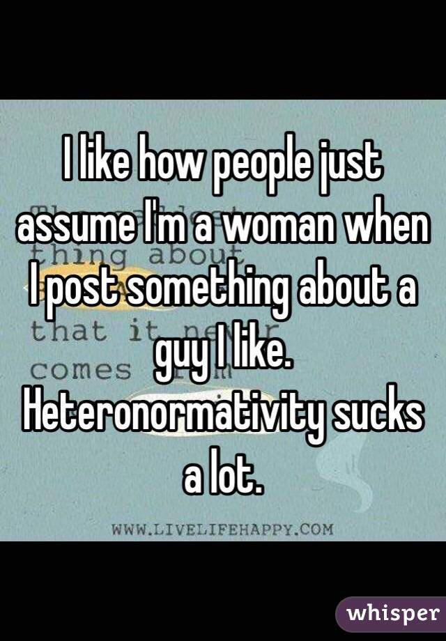 I like how people just assume I'm a woman when I post something about a guy I like. Heteronormativity sucks a lot.