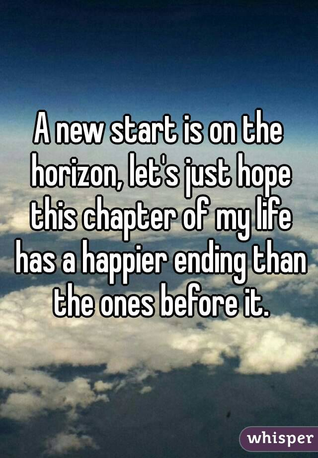 A new start is on the horizon, let's just hope this chapter of my life has a happier ending than the ones before it.