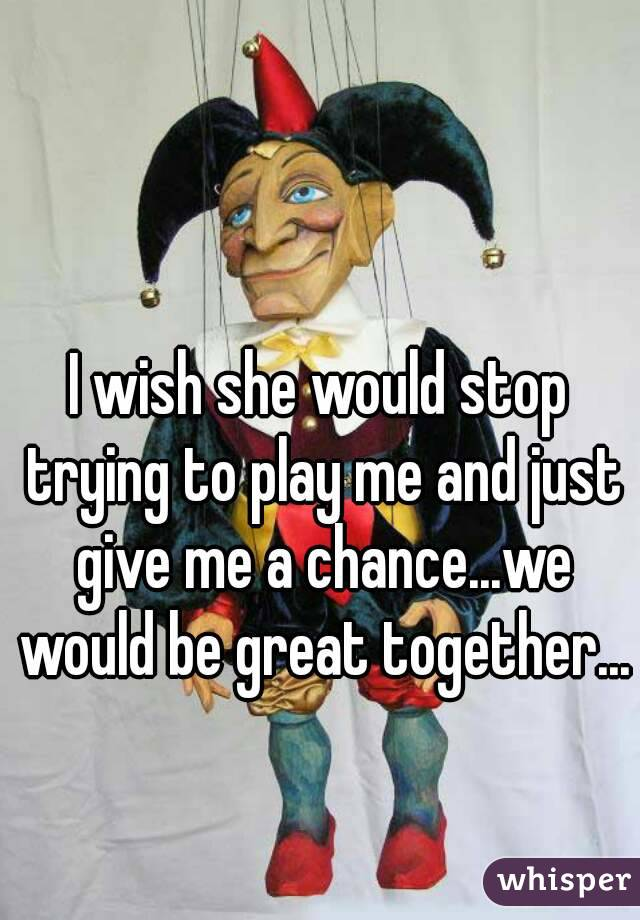 I wish she would stop trying to play me and just give me a chance...we would be great together...