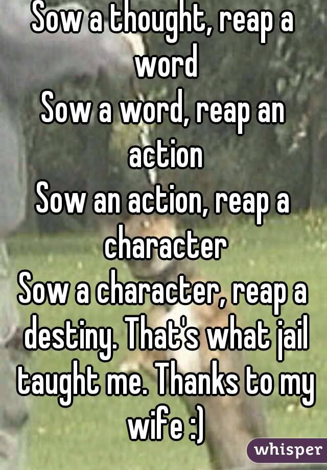 Sow a thought, reap a word Sow a word, reap an action Sow an action, reap a character Sow a character, reap a destiny. That's what jail taught me. Thanks to my wife :)