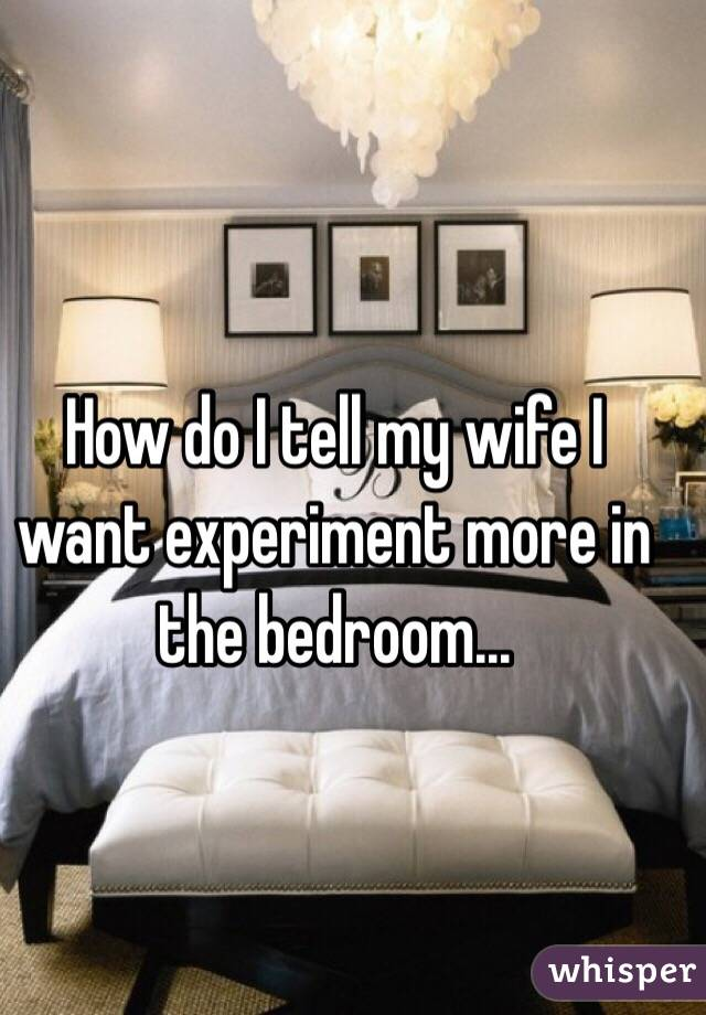 How do I tell my wife I want experiment more in the bedroom...