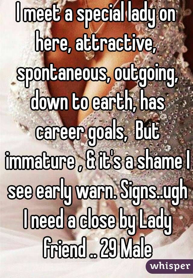 I meet a special lady on here, attractive,  spontaneous, outgoing, down to earth, has career goals,  But immature , & it's a shame I see early warn. Signs..ugh I need a close by Lady friend .. 29 Male