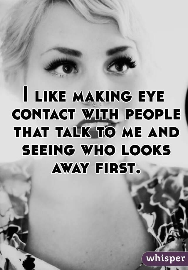I like making eye contact with people that talk to me and seeing who looks away first.