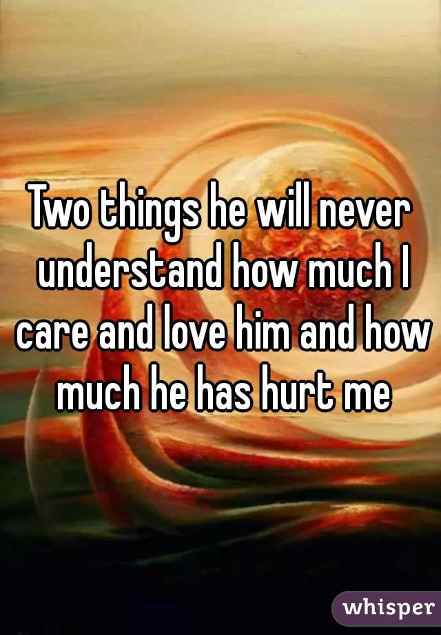 Two things he will never understand how much I care and love him and how much he has hurt me