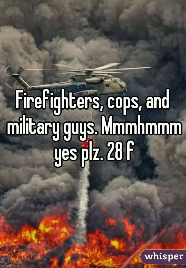 Firefighters, cops, and military guys. Mmmhmmm yes plz. 28 f