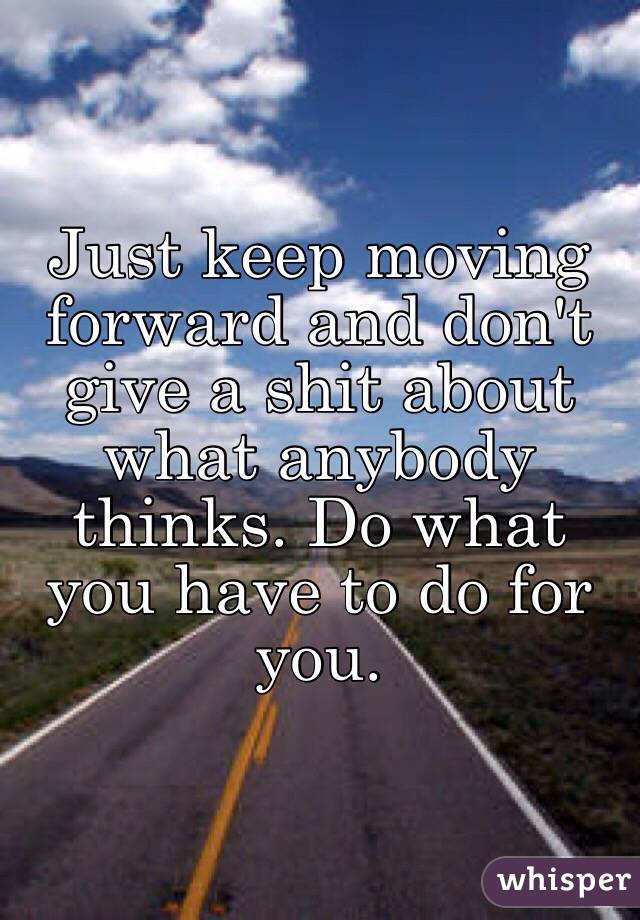 Just keep moving forward and don't give a shit about what anybody thinks. Do what you have to do for you.