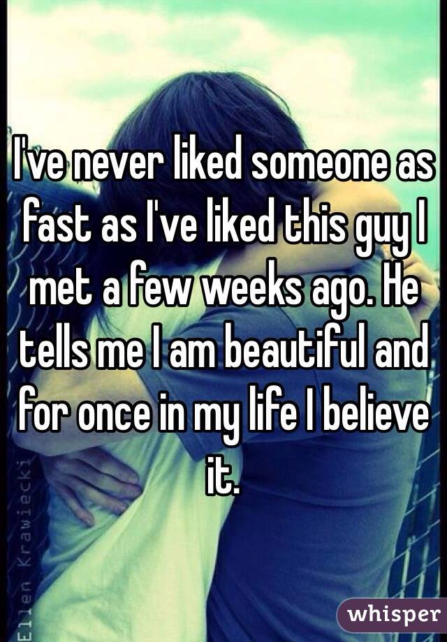 I've never liked someone as fast as I've liked this guy I met a few weeks ago. He tells me I am beautiful and for once in my life I believe it.
