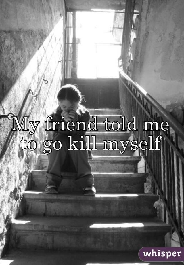 My friend told me to go kill myself
