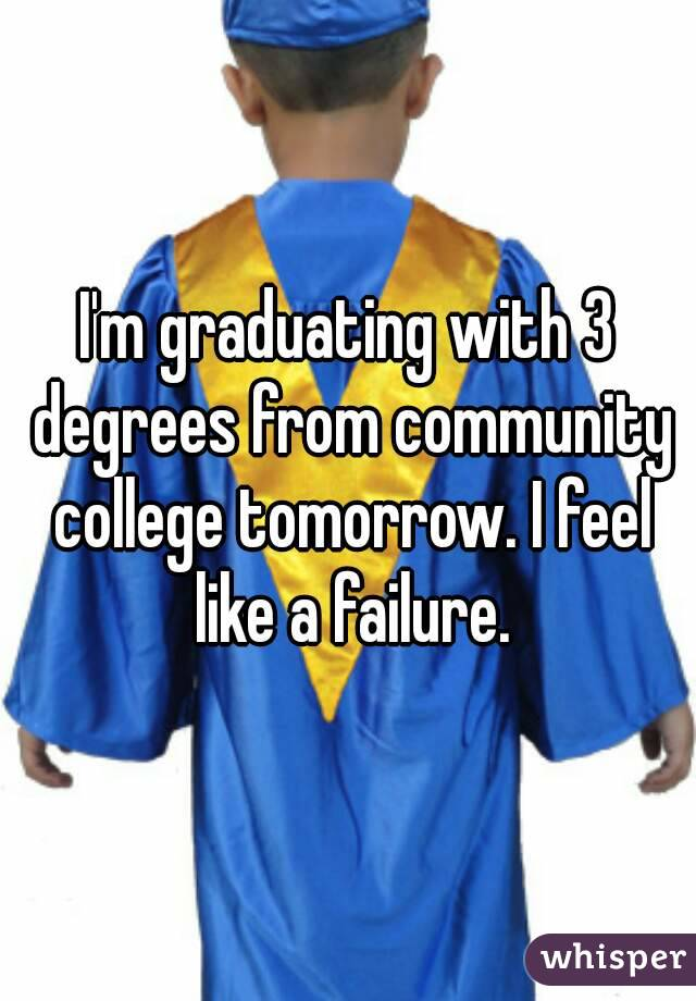 I'm graduating with 3 degrees from community college tomorrow. I feel like a failure.