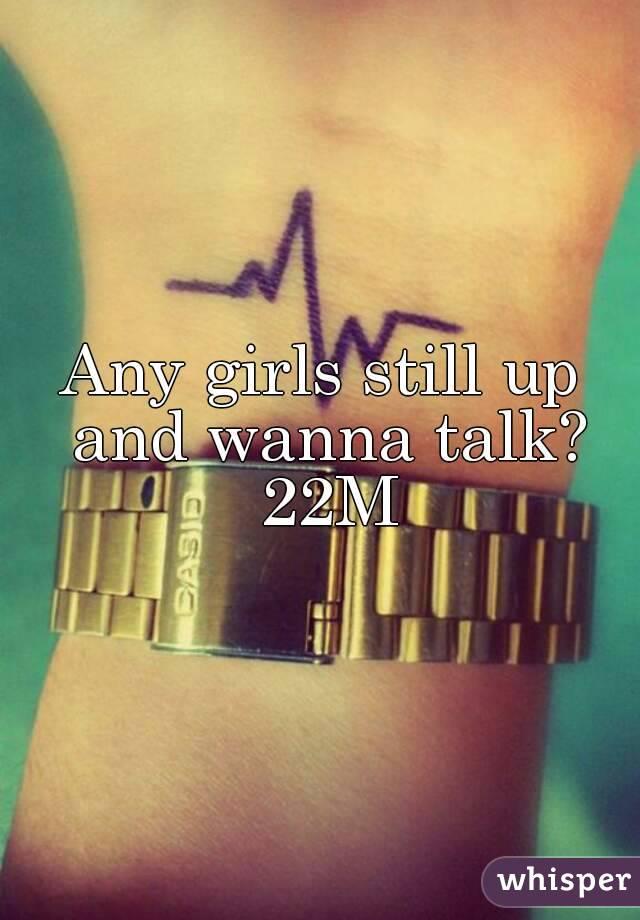 Any girls still up and wanna talk? 22M