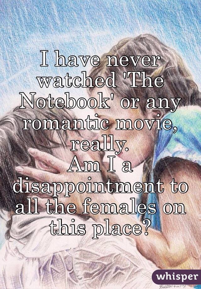 I have never watched 'The Notebook' or any romantic movie, really. Am I a disappointment to all the females on this place?