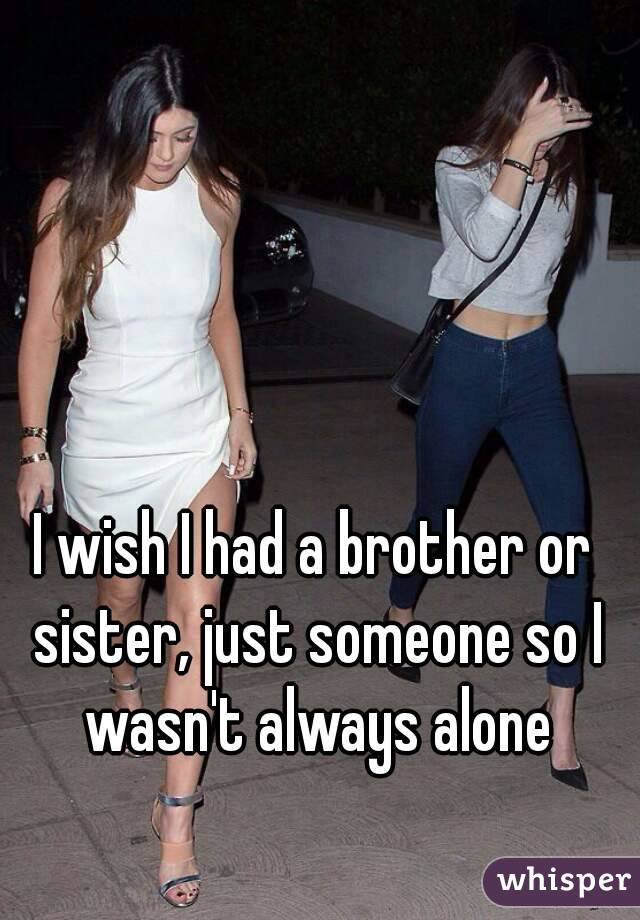I wish I had a brother or sister, just someone so I wasn't always alone