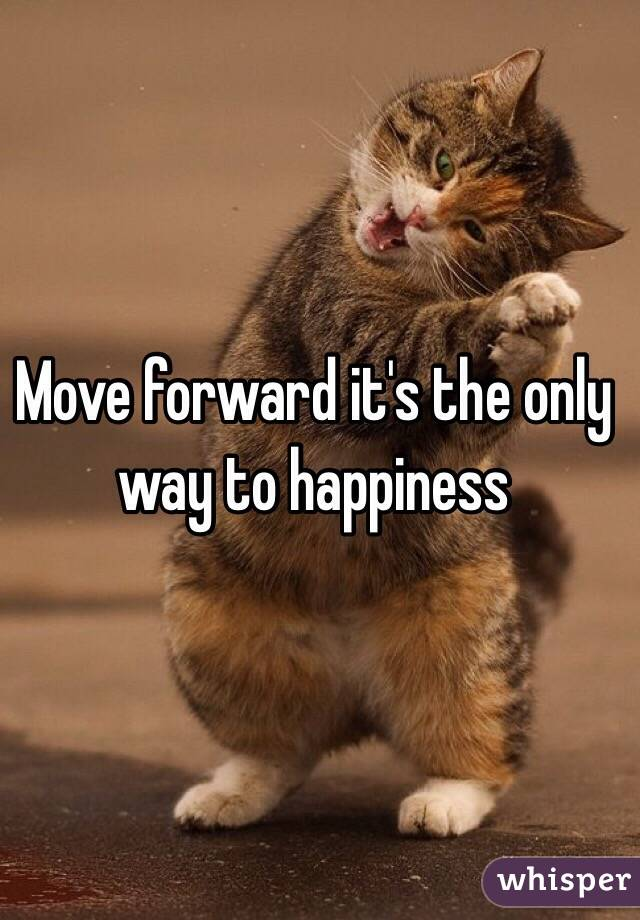 Move forward it's the only way to happiness