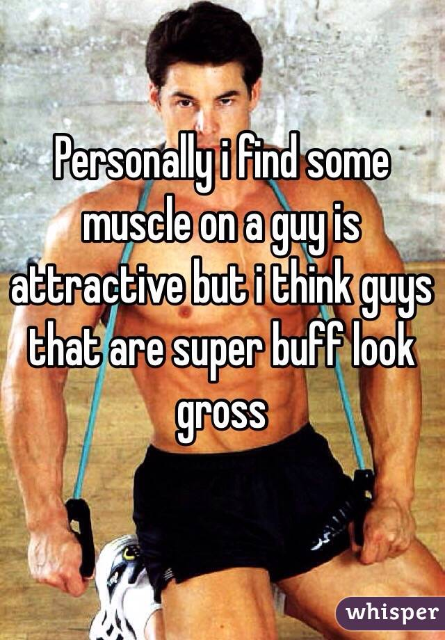 Personally i find some muscle on a guy is attractive but i think guys that are super buff look gross