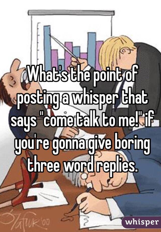 """What's the point of posting a whisper that says """"come talk to me!"""" if you're gonna give boring three word replies."""