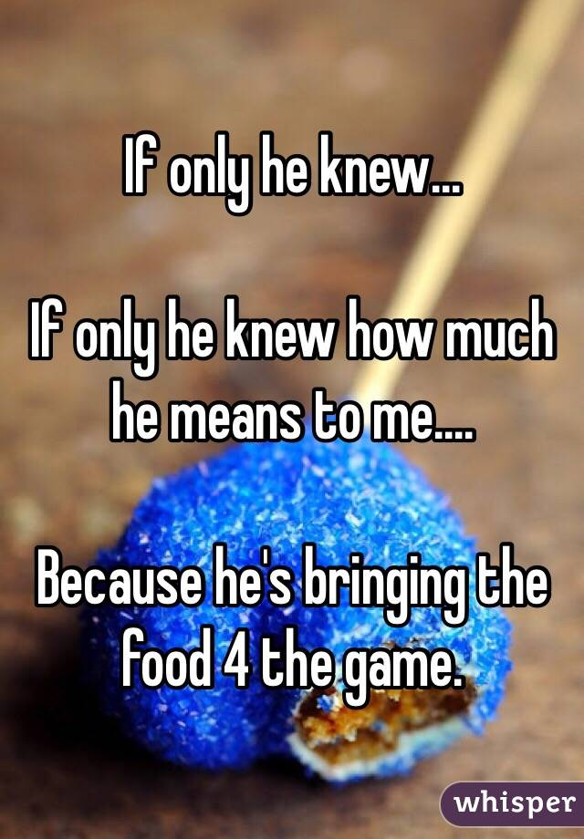 If only he knew...  If only he knew how much he means to me....  Because he's bringing the food 4 the game.
