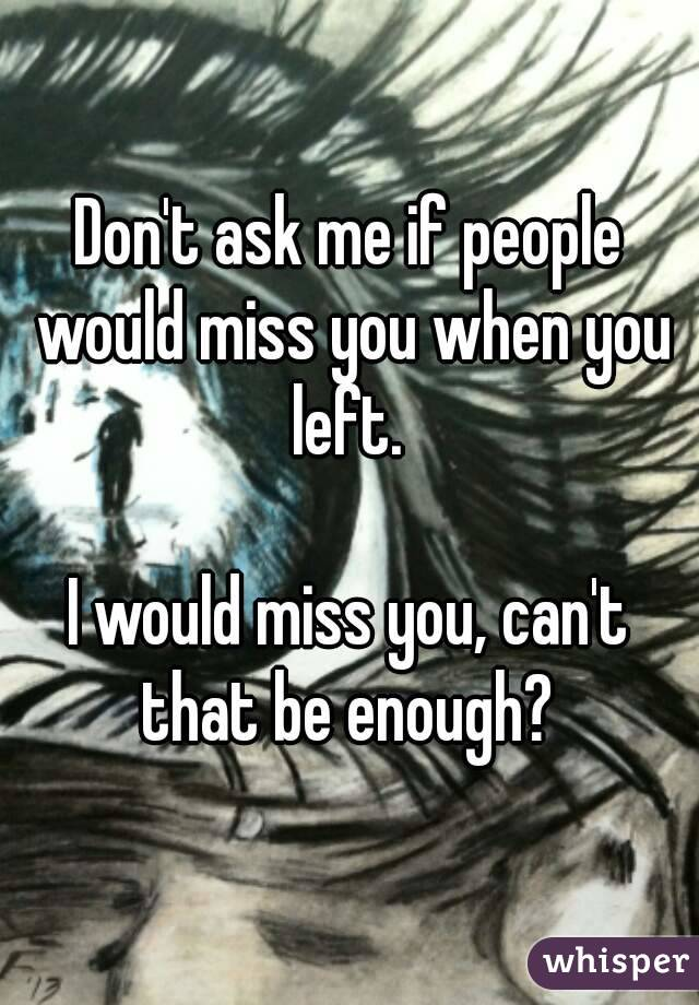 Don't ask me if people would miss you when you left.   I would miss you, can't that be enough?