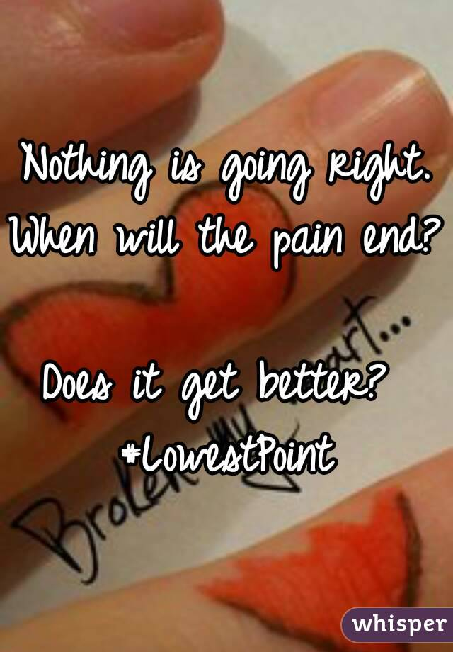 Nothing is going right. When will the pain end?  Does it get better?  #LowestPoint