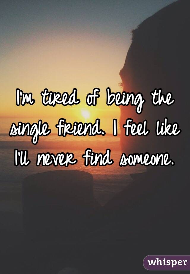 I'm tired of being the single friend. I feel like I'll never find someone.