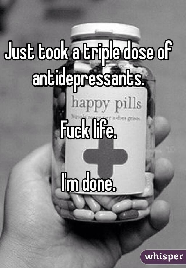 Just took a triple dose of antidepressants.   Fuck life.  I'm done.