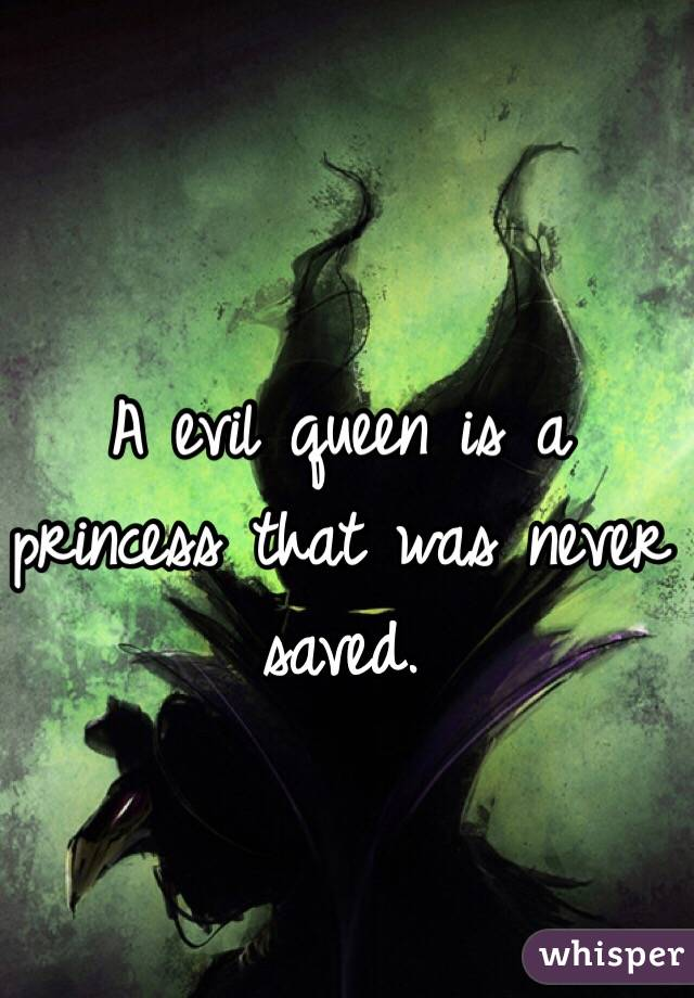 A evil queen is a princess that was never saved.