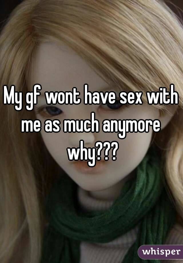 My gf wont have sex with me as much anymore  why???