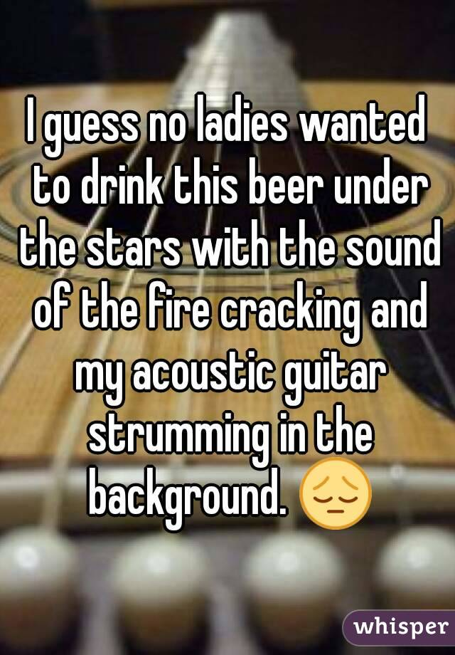 I guess no ladies wanted to drink this beer under the stars with the sound of the fire cracking and my acoustic guitar strumming in the background. 😔